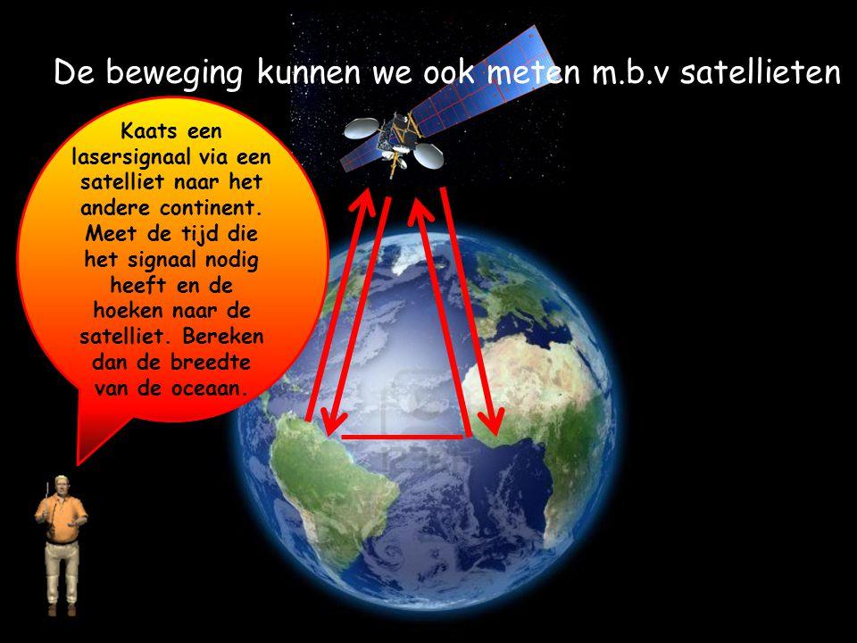 De beweging kunnen we ook meten m.b.v satellieten Kaats een lasersignaal via een satelliet naar het andere continent. Meet de tijd die het signaal nod