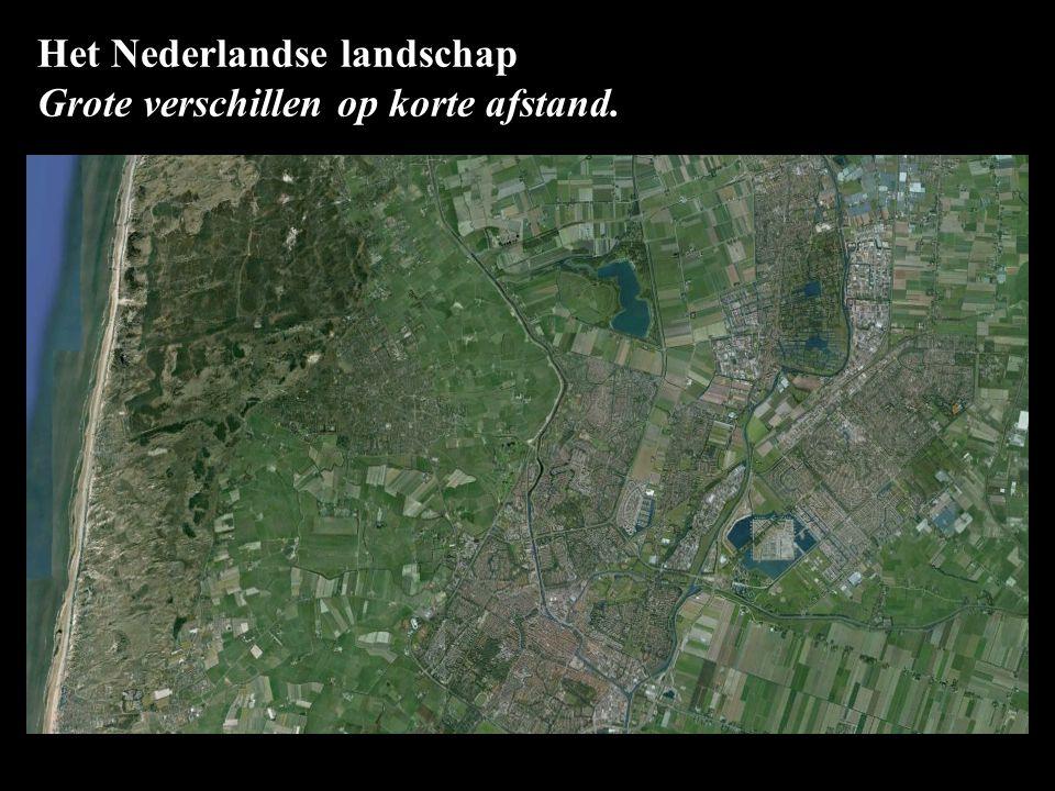 Het Nederlandse landschap Grote verschillen op korte afstand. sterk veranderd.