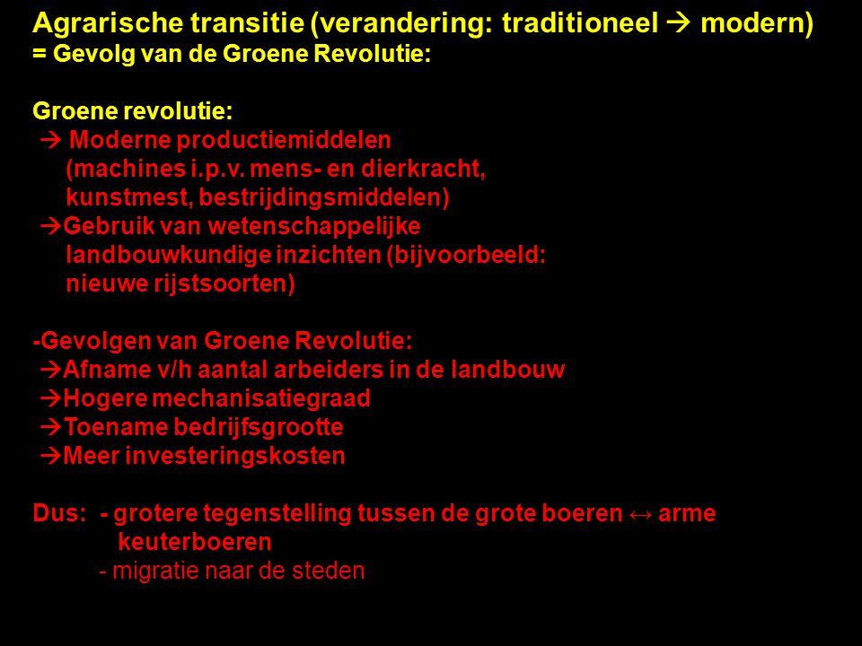 Agrarische transitie (verandering: traditioneel  modern) = Gevolg van de Groene Revolutie: Groene revolutie:  Moderne productiemiddelen (machines i.