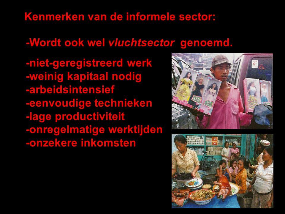 Kenmerken van de informele sector: -Wordt ook wel vluchtsector genoemd. -niet-geregistreerd werk -weinig kapitaal nodig -arbeidsintensief -eenvoudige