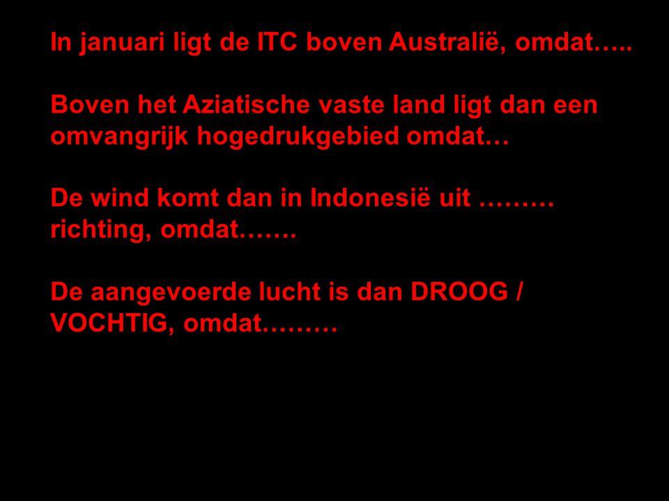 In januari ligt de ITC boven Australië, omdat….. Boven het Aziatische vaste land ligt dan een omvangrijk hogedrukgebied omdat… De wind komt dan in Ind