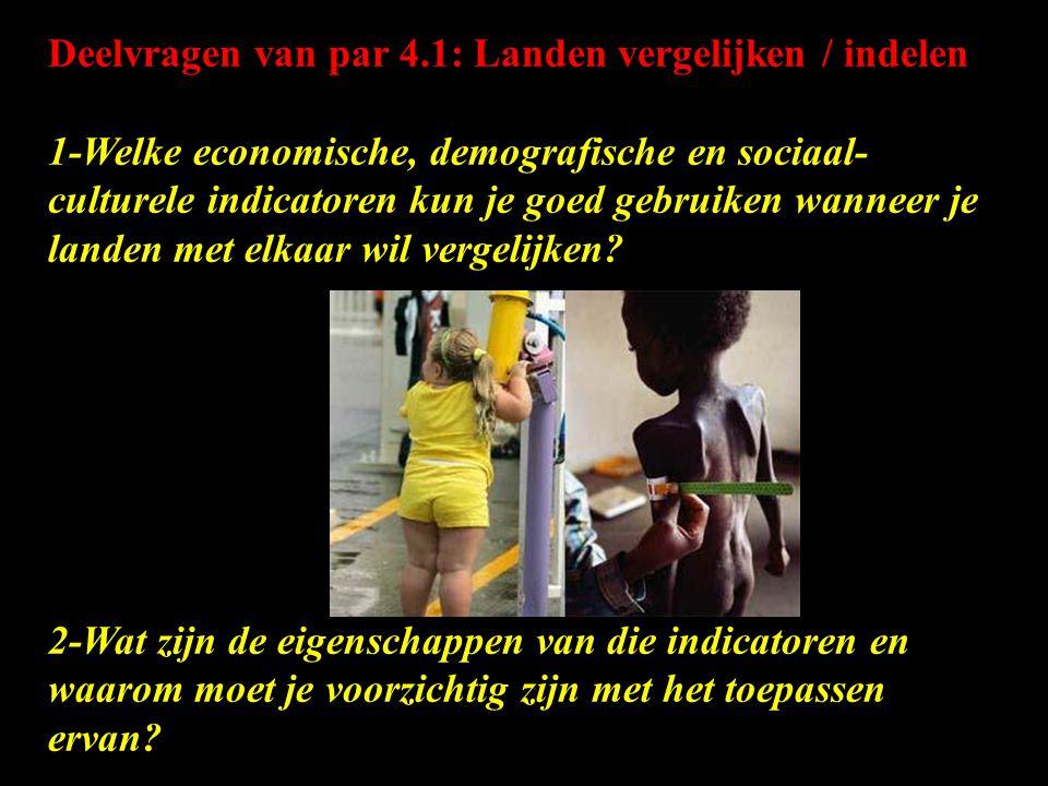 Deelvragen van par 4.1: Landen vergelijken / indelen 1-Welke economische, demografische en sociaal- culturele indicatoren kun je goed gebruiken wanneer je landen met elkaar wil vergelijken.