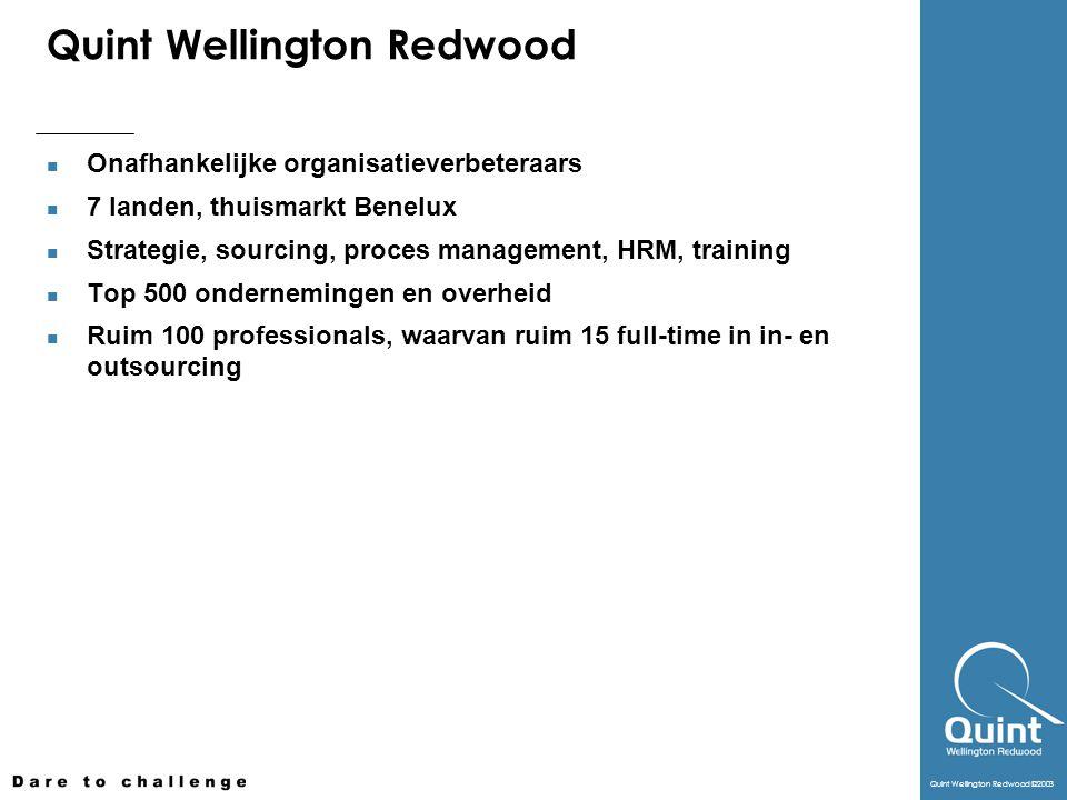Quint Wellington Redwood ©2003 Quint Wellington Redwood Onafhankelijke organisatieverbeteraars 7 landen, thuismarkt Benelux Strategie, sourcing, proces management, HRM, training Top 500 ondernemingen en overheid Ruim 100 professionals, waarvan ruim 15 full-time in in- en outsourcing
