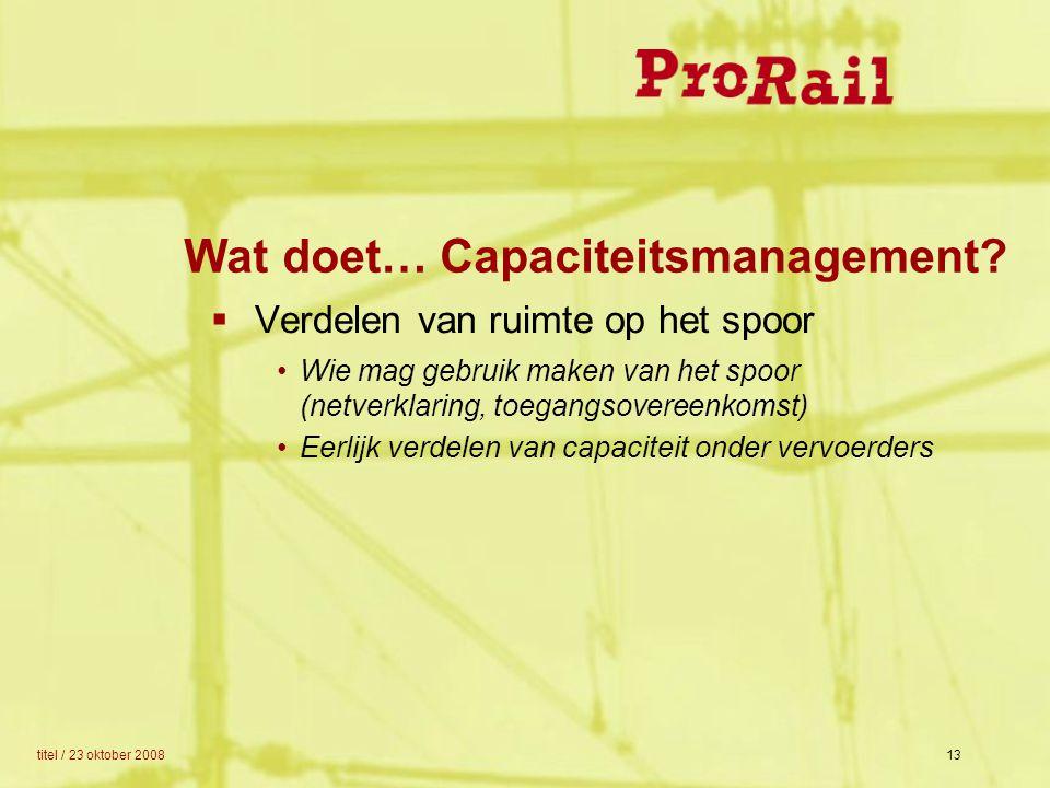 titel / 23 oktober 200813 Wat doet… Capaciteitsmanagement?  Verdelen van ruimte op het spoor Wie mag gebruik maken van het spoor (netverklaring, toeg