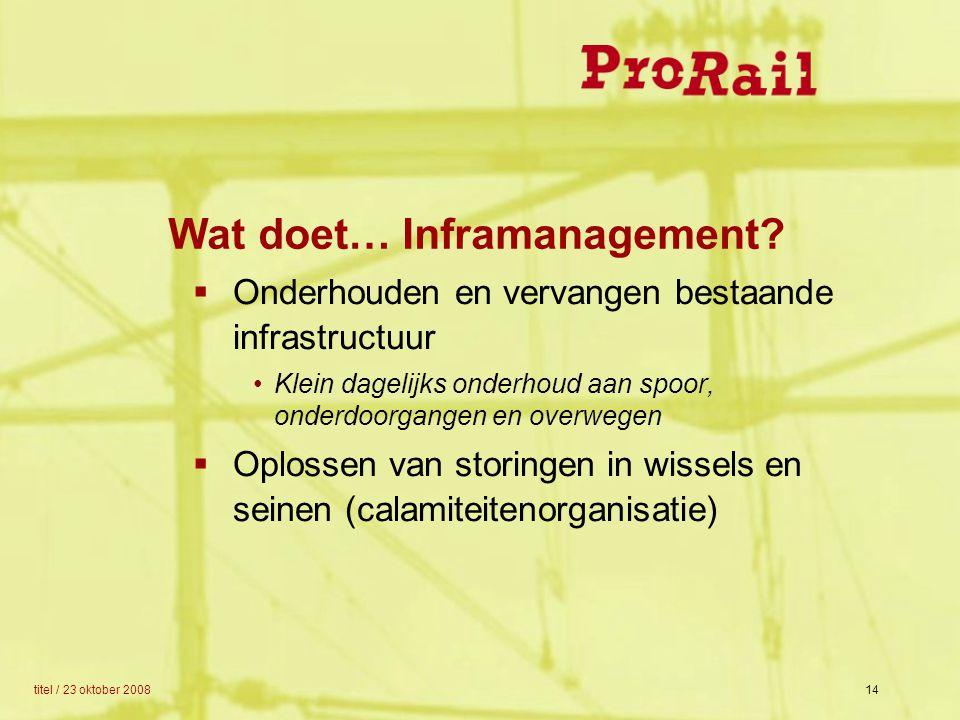 titel / 23 oktober 200814 Wat doet… Inframanagement?  Onderhouden en vervangen bestaande infrastructuur Klein dagelijks onderhoud aan spoor, onderdoo