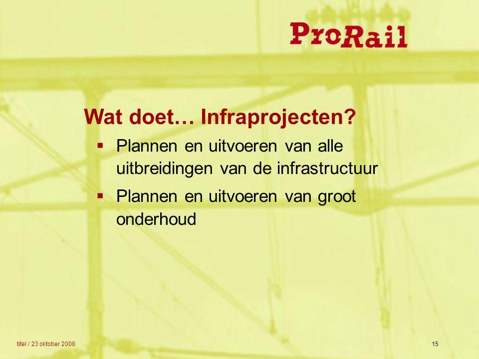 titel / 23 oktober 200815 Wat doet… Infraprojecten?  Plannen en uitvoeren van alle uitbreidingen van de infrastructuur  Plannen en uitvoeren van gro