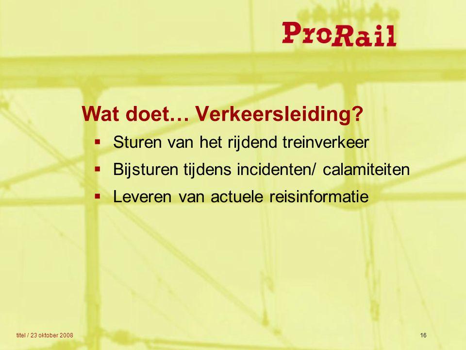 titel / 23 oktober 200816 Wat doet… Verkeersleiding?  Sturen van het rijdend treinverkeer  Bijsturen tijdens incidenten/ calamiteiten  Leveren van