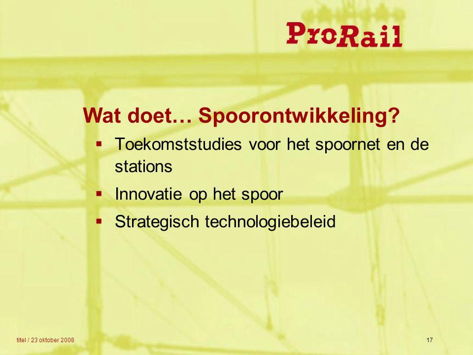 titel / 23 oktober 200817 Wat doet… Spoorontwikkeling?  Toekomststudies voor het spoornet en de stations  Innovatie op het spoor  Strategisch techn