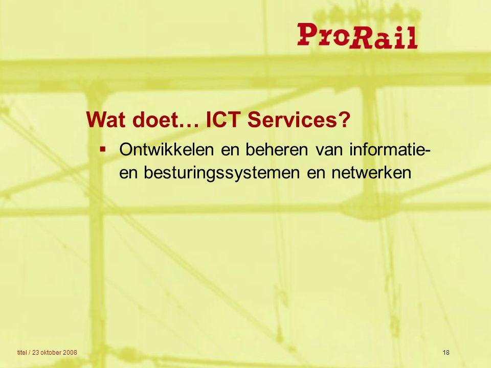 titel / 23 oktober 200818 Wat doet… ICT Services?  Ontwikkelen en beheren van informatie- en besturingssystemen en netwerken