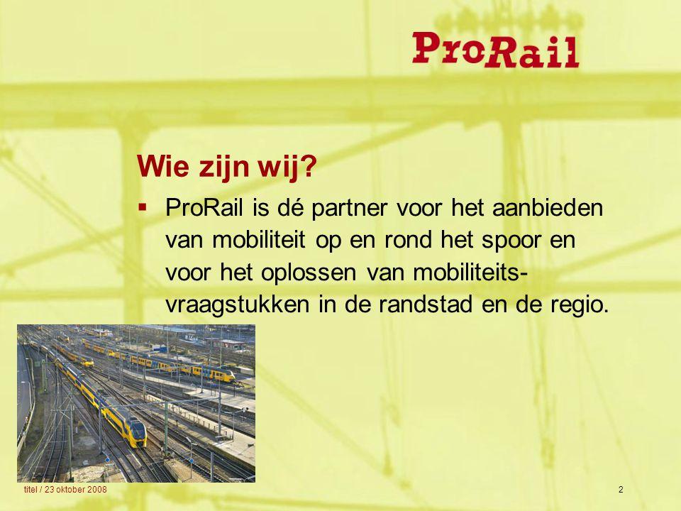 titel / 23 oktober 20082 Wie zijn wij?  ProRail is dé partner voor het aanbieden van mobiliteit op en rond het spoor en voor het oplossen van mobilit