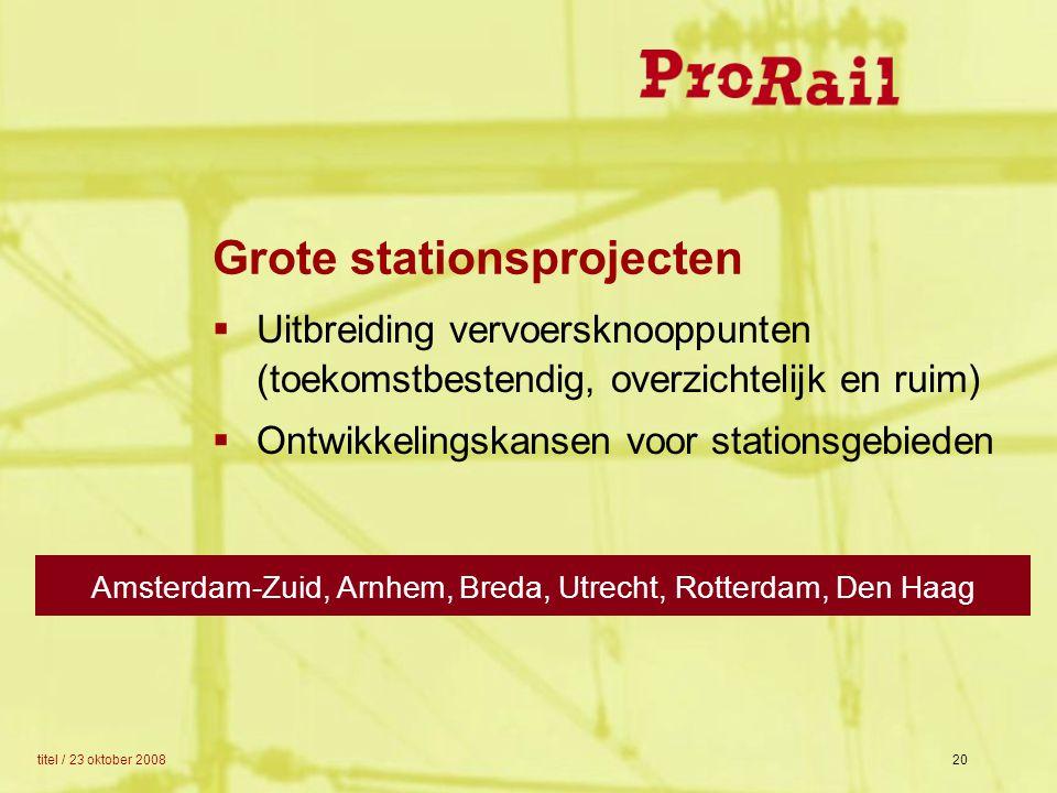 titel / 23 oktober 200820 Grote stationsprojecten  Uitbreiding vervoersknooppunten (toekomstbestendig, overzichtelijk en ruim)  Ontwikkelingskansen