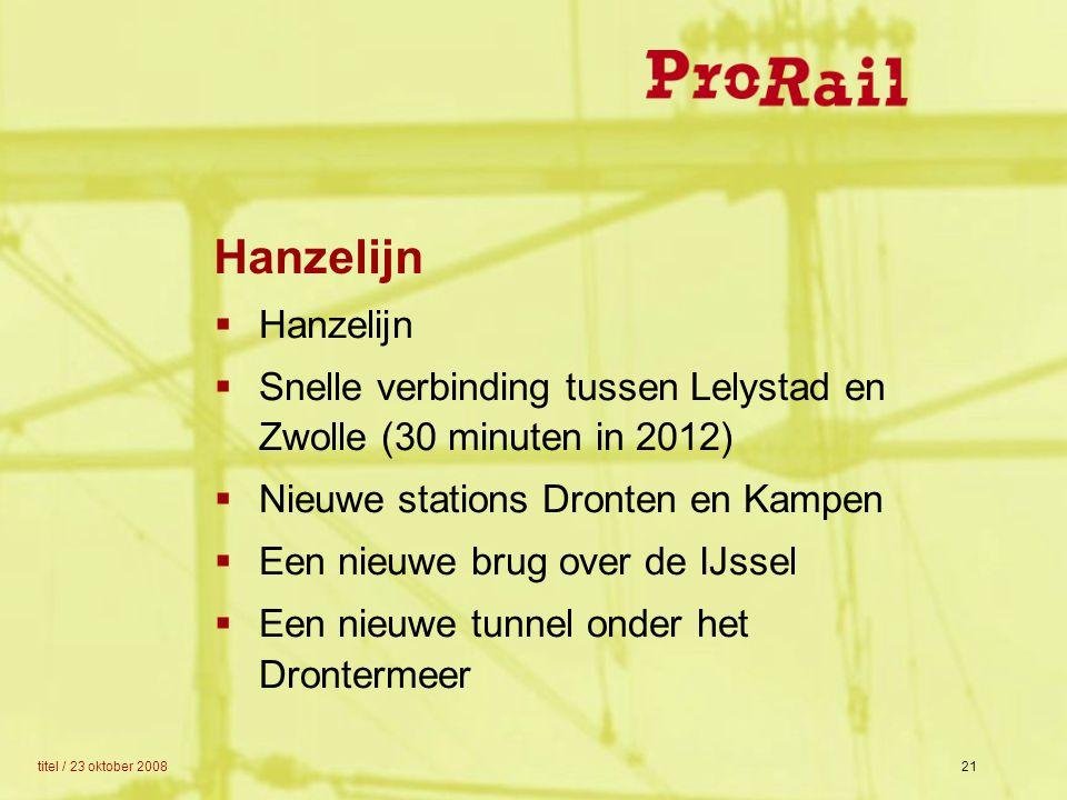 titel / 23 oktober 200821  Hanzelijn  Snelle verbinding tussen Lelystad en Zwolle (30 minuten in 2012)  Nieuwe stations Dronten en Kampen  Een nie