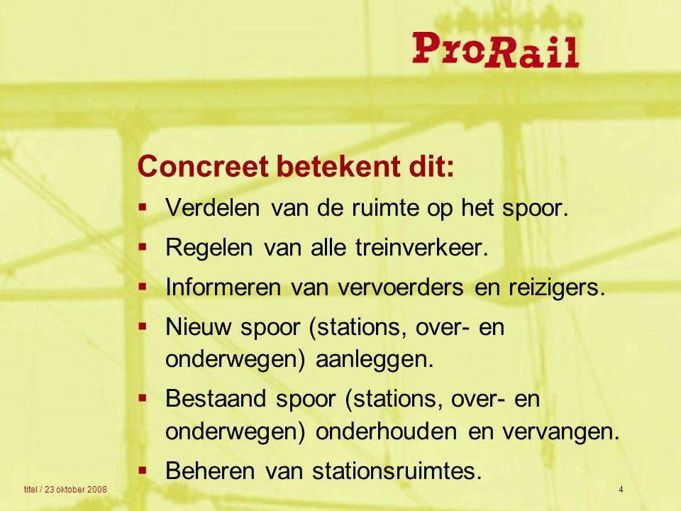 titel / 23 oktober 20084 Concreet betekent dit:  Verdelen van de ruimte op het spoor.  Regelen van alle treinverkeer.  Informeren van vervoerders e