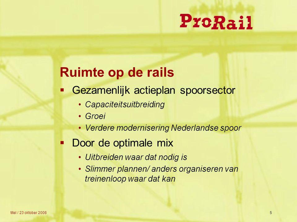 titel / 23 oktober 20085 Ruimte op de rails  Gezamenlijk actieplan spoorsector Capaciteitsuitbreiding Groei Verdere modernisering Nederlandse spoor 