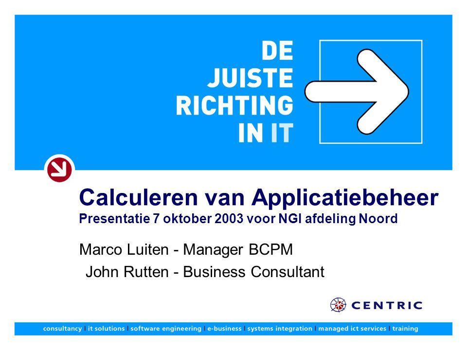 Calculeren van Applicatiebeheer Presentatie 7 oktober 2003 voor NGI afdeling Noord Manager BCPM Business Consultant Marco Luiten - John Rutten -