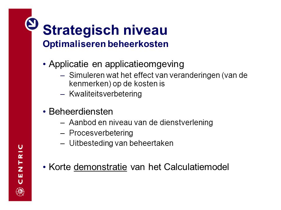 Strategisch niveau Optimaliseren beheerkosten Applicatie en applicatieomgeving –Simuleren wat het effect van veranderingen (van de kenmerken) op de ko