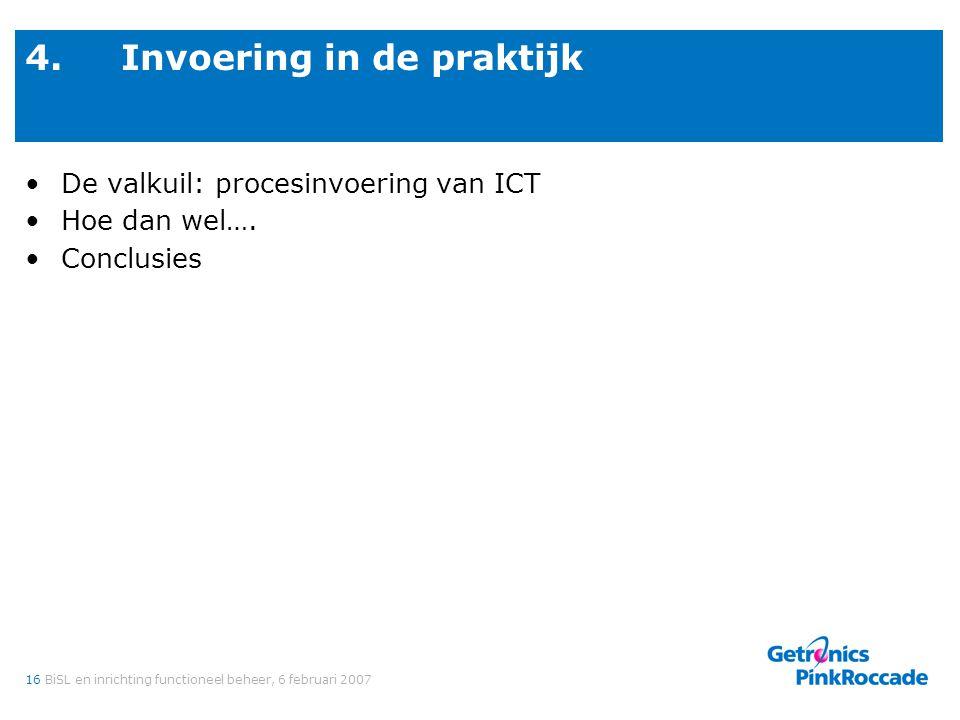 16BiSL en inrichting functioneel beheer, 6 februari 2007 4.Invoering in de praktijk De valkuil: procesinvoering van ICT Hoe dan wel…. Conclusies