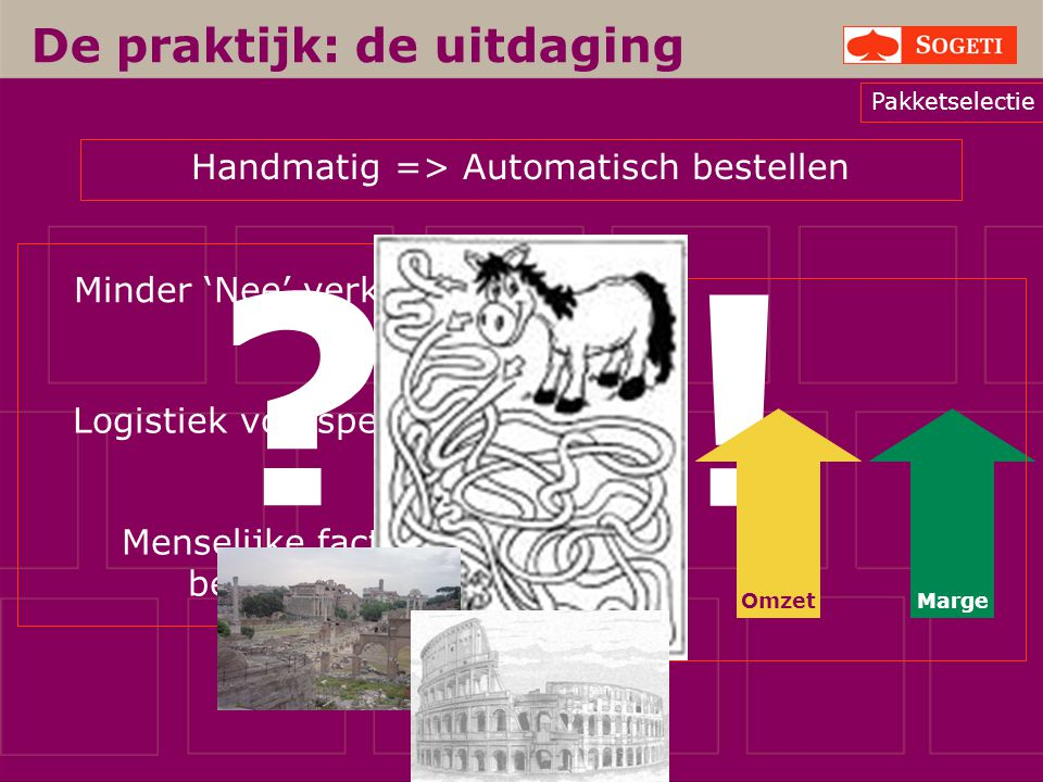 De praktijk: de uitdaging Handmatig => Automatisch bestellen Minder 'Nee' verkopen Logistiek voorspelbaar Menselijke factor beperken ? ! MargeOmzet Ko