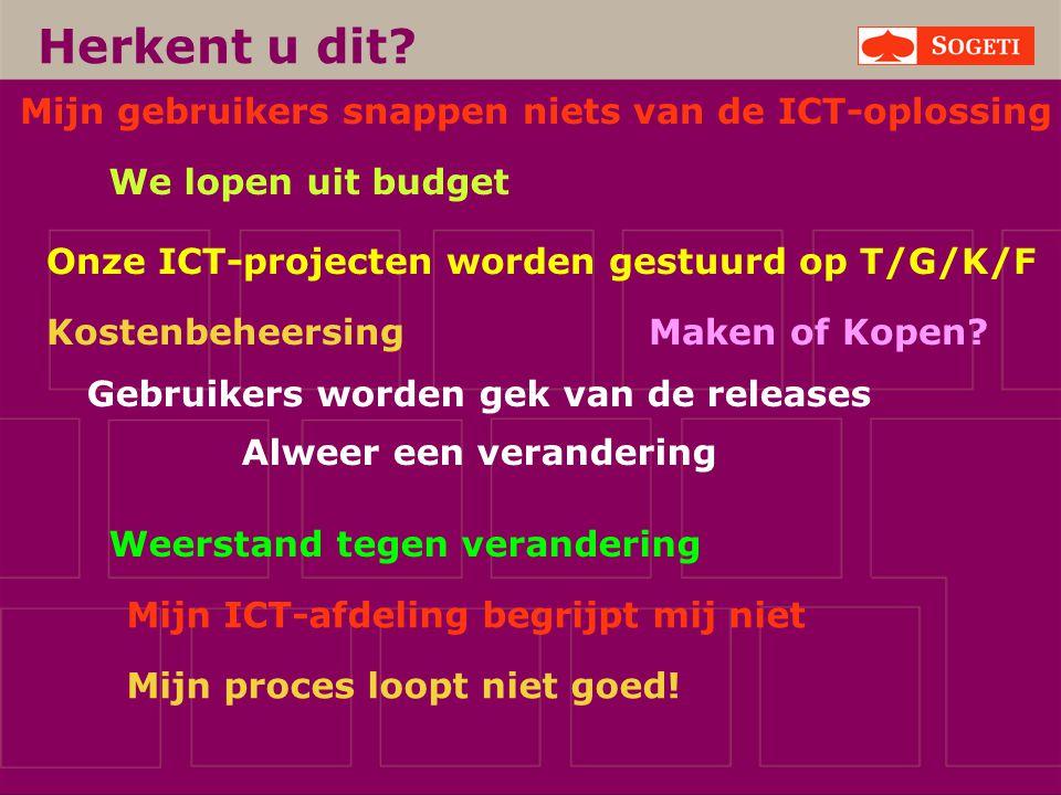 Herkent u dit? Mijn gebruikers snappen niets van de ICT-oplossing We lopen uit budget Onze ICT-projecten worden gestuurd op T/G/K/F Maken of Kopen? Ge