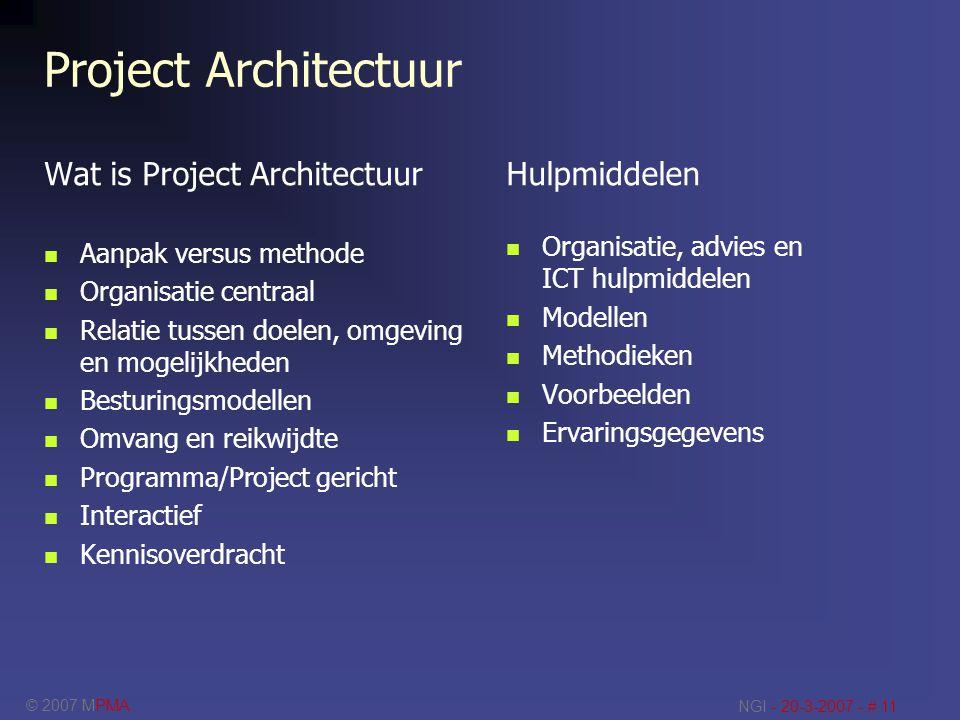 © 2007 MPMA NGI - 20-3-2007 - # 11 Project Architectuur Wat is Project Architectuur Aanpak versus methode Organisatie centraal Relatie tussen doelen,