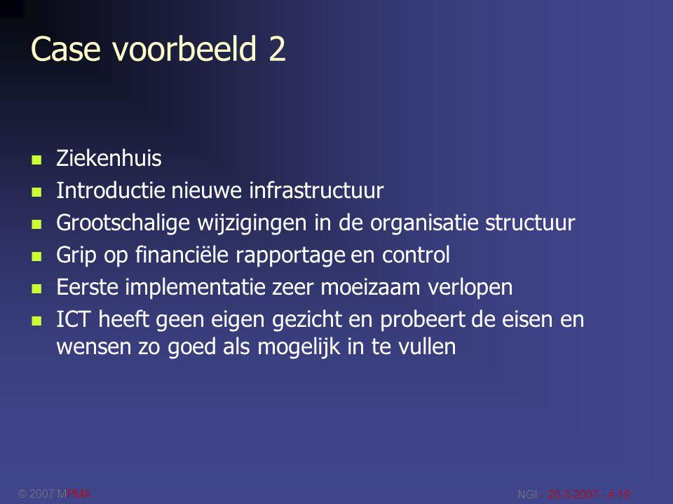 © 2007 MPMA NGI - 20-3-2007 - # 19 Case voorbeeld 2 Ziekenhuis Introductie nieuwe infrastructuur Grootschalige wijzigingen in de organisatie structuur