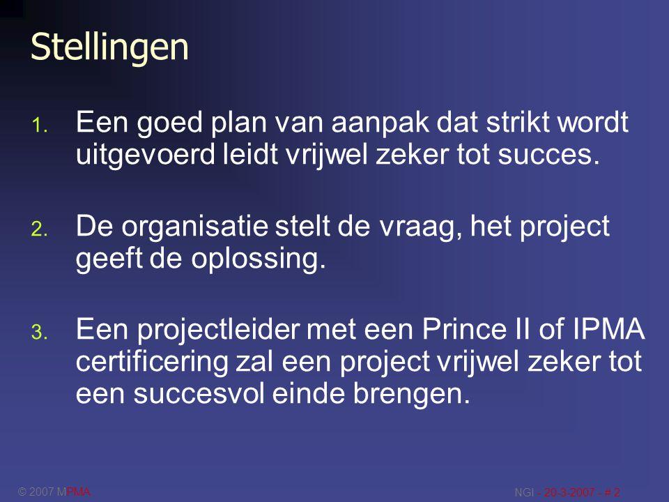 © 2007 MPMA NGI - 20-3-2007 - # 2 Stellingen 1. Een goed plan van aanpak dat strikt wordt uitgevoerd leidt vrijwel zeker tot succes. 2. De organisatie