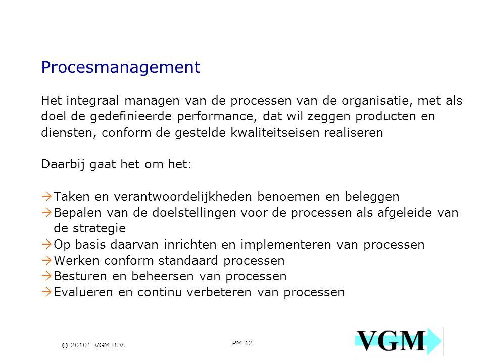 PM 12 12 © 2010* VGM B.V. Procesmanagement Het integraal managen van de processen van de organisatie, met als doel de gedefinieerde performance, dat w