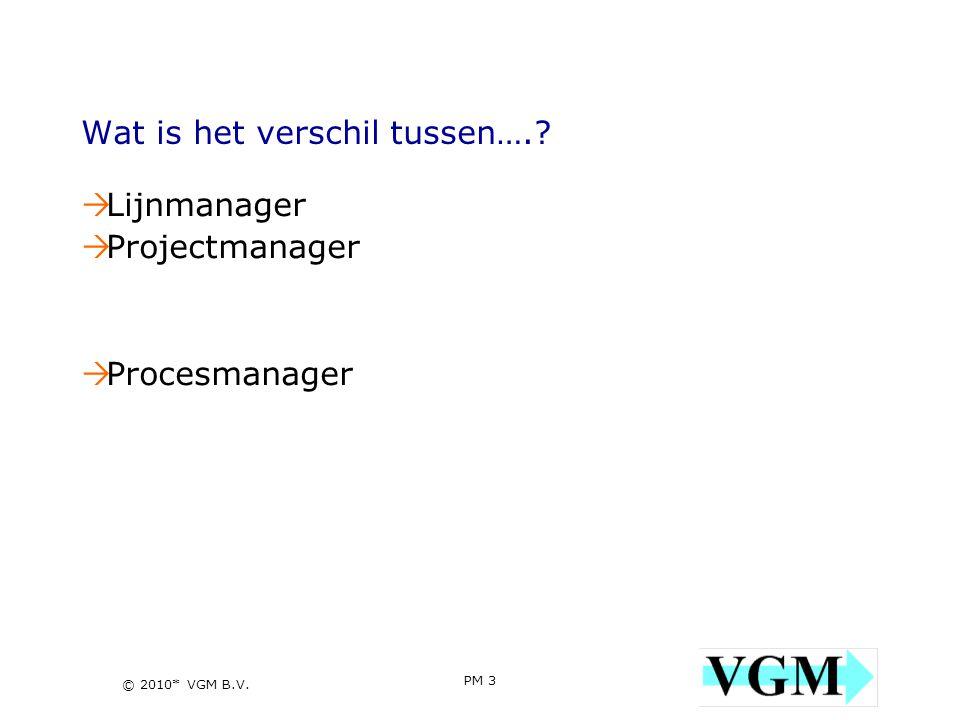 PM 3 3 © 2010* VGM B.V. Wat is het verschil tussen….?  Lijnmanager  Projectmanager  Procesmanager