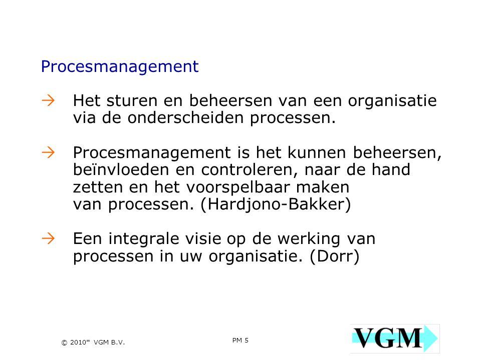 PM 5 5 © 2010* VGM B.V. Procesmanagement  Het sturen en beheersen van een organisatie via de onderscheiden processen.  Procesmanagement is het kunne