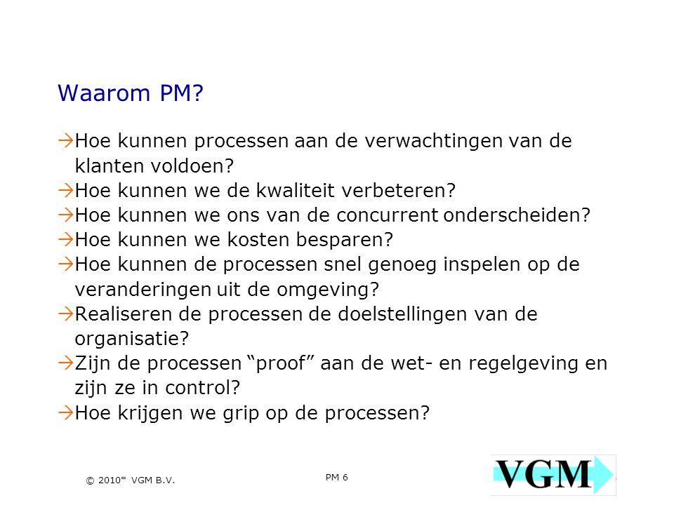 PM 6 6 © 2010* VGM B.V. Waarom PM?  Hoe kunnen processen aan de verwachtingen van de klanten voldoen?  Hoe kunnen we de kwaliteit verbeteren?  Hoe