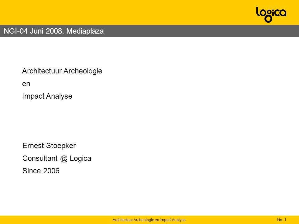 No. 1Architectuur Archeologie en Impact Analyse Ernest Stoepker Consultant @ Logica Since 2006 Architectuur Archeologie en Impact Analyse NGI-04 Juni