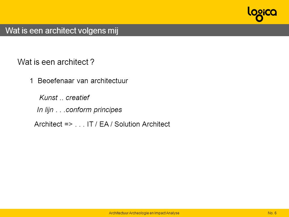 No. 6Architectuur Archeologie en Impact Analyse Wat is een architect ? 1 Beoefenaar van architectuur In lijn...conform principes Architect =>... IT /