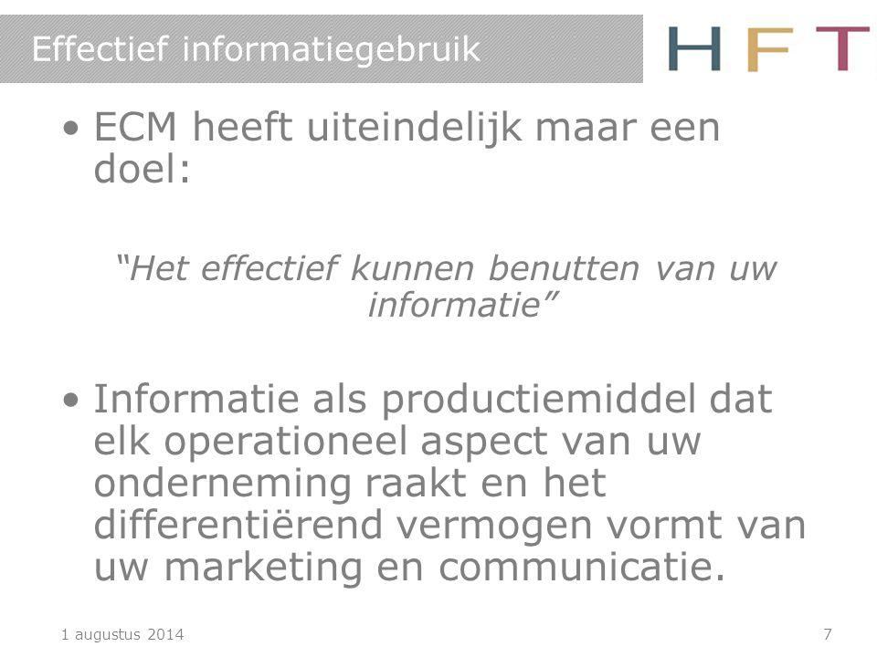 1 augustus 20147 Effectief informatiegebruik ECM heeft uiteindelijk maar een doel: Het effectief kunnen benutten van uw informatie Informatie als productiemiddel dat elk operationeel aspect van uw onderneming raakt en het differentiërend vermogen vormt van uw marketing en communicatie.