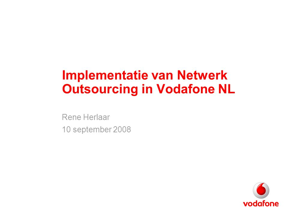 Implementatie van Netwerk Outsourcing in Vodafone NL Rene Herlaar 10 september 2008