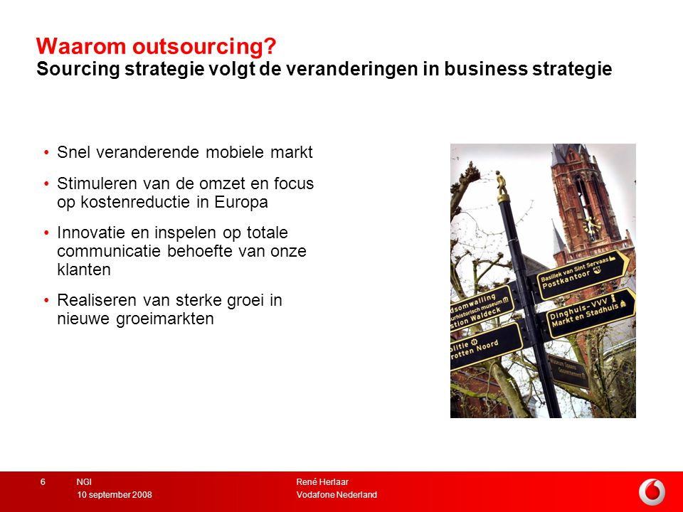 René Herlaar Vodafone Nederland10 september 2008 NGI6 Waarom outsourcing? Sourcing strategie volgt de veranderingen in business strategie Snel verande