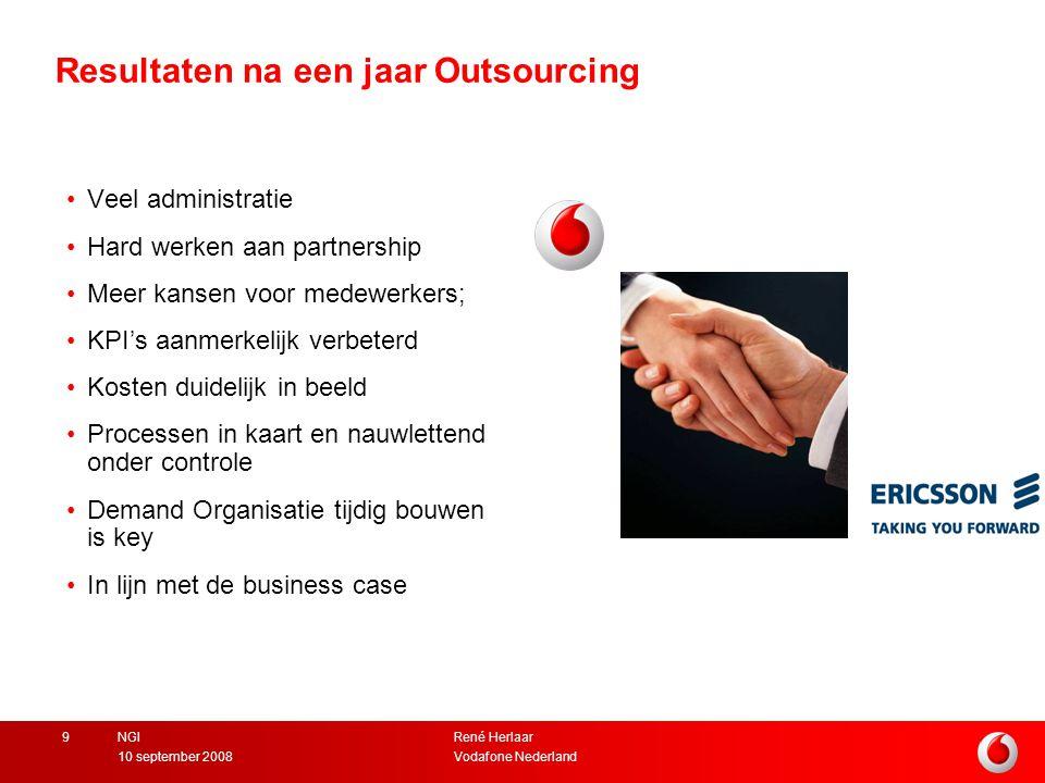 René Herlaar Vodafone Nederland10 september 2008 NGI9 Resultaten na een jaar Outsourcing Veel administratie Hard werken aan partnership Meer kansen voor medewerkers; KPI's aanmerkelijk verbeterd Kosten duidelijk in beeld Processen in kaart en nauwlettend onder controle Demand Organisatie tijdig bouwen is key In lijn met de business case
