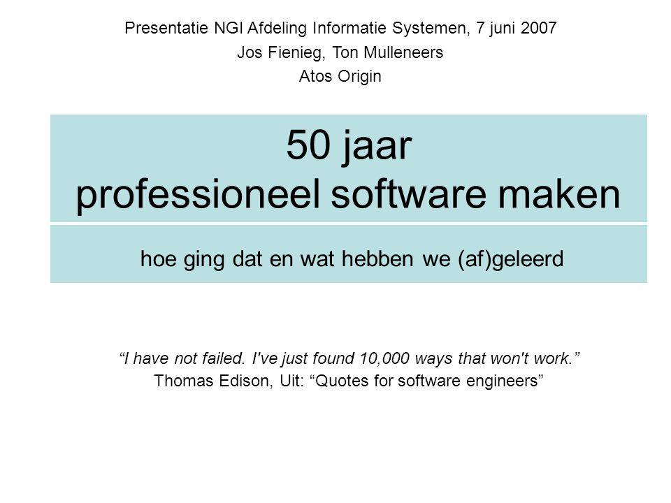 50 jaar professioneel software maken hoe ging dat en wat hebben we (af)geleerd Presentatie NGI Afdeling Informatie Systemen, 7 juni 2007 Jos Fienieg,