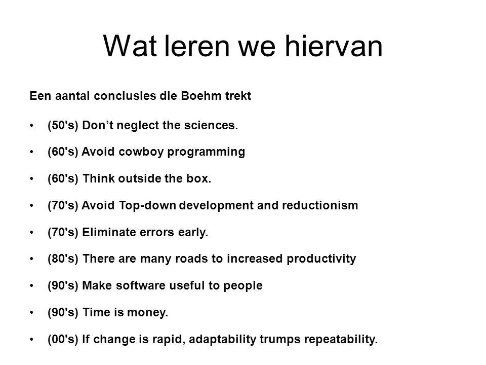 Wat leren we hiervan Een aantal conclusies die Boehm trekt (50's) Don't neglect the sciences. (60's) Avoid cowboy programming (60's) Think outside the