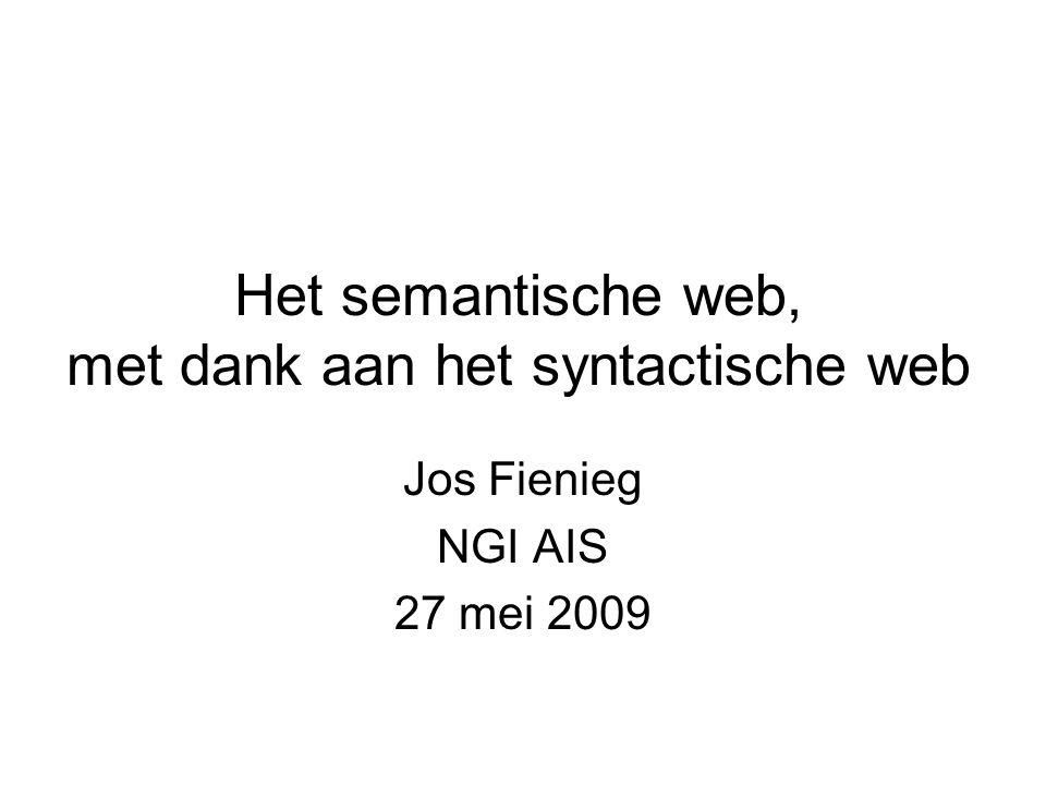 Het semantische web, met dank aan het syntactische web Jos Fienieg NGI AIS 27 mei 2009