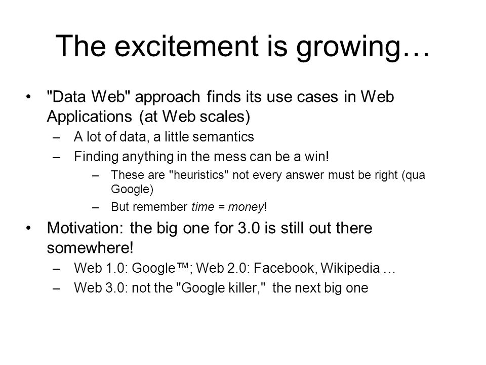 The excitement is growing… Data Web approach finds its use cases in Web Applications (at Web scales) –A lot of data, a little semantics –Finding anything in the mess can be a win.