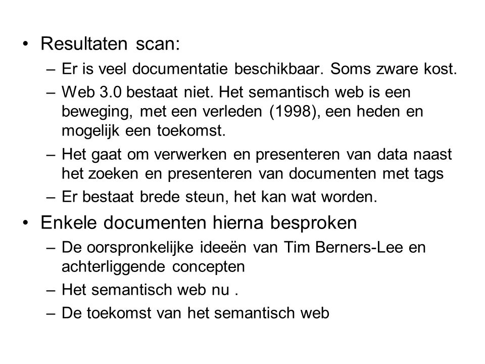 Resultaten scan: –Er is veel documentatie beschikbaar. Soms zware kost. –Web 3.0 bestaat niet. Het semantisch web is een beweging, met een verleden (1