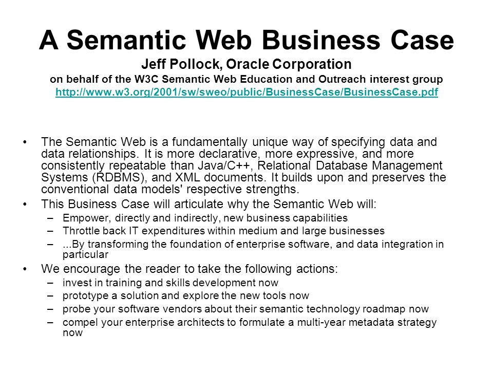 A Semantic Web Business Case Jeff Pollock, Oracle Corporation on behalf of the W3C Semantic Web Education and Outreach interest group http://www.w3.org/2001/sw/sweo/public/BusinessCase/BusinessCase.pdf http://www.w3.org/2001/sw/sweo/public/BusinessCase/BusinessCase.pdf The Semantic Web is a fundamentally unique way of specifying data and data relationships.