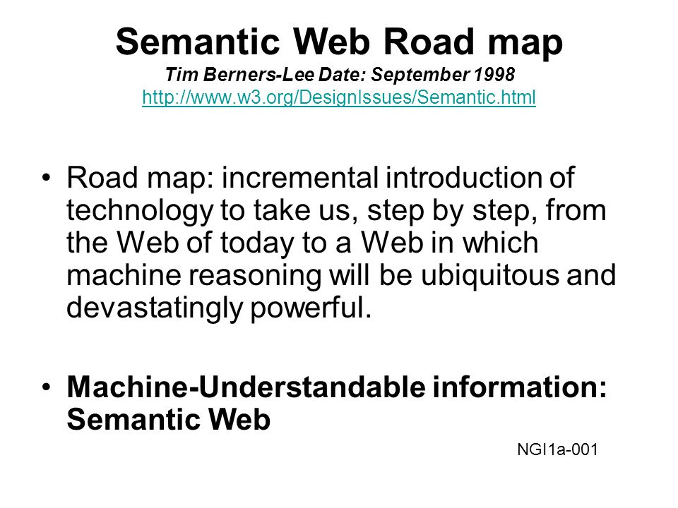 Semantic Web Road map Tim Berners-Lee Date: September 1998 http://www.w3.org/DesignIssues/Semantic.html http://www.w3.org/DesignIssues/Semantic.html Road map: incremental introduction of technology to take us, step by step, from the Web of today to a Web in which machine reasoning will be ubiquitous and devastatingly powerful.