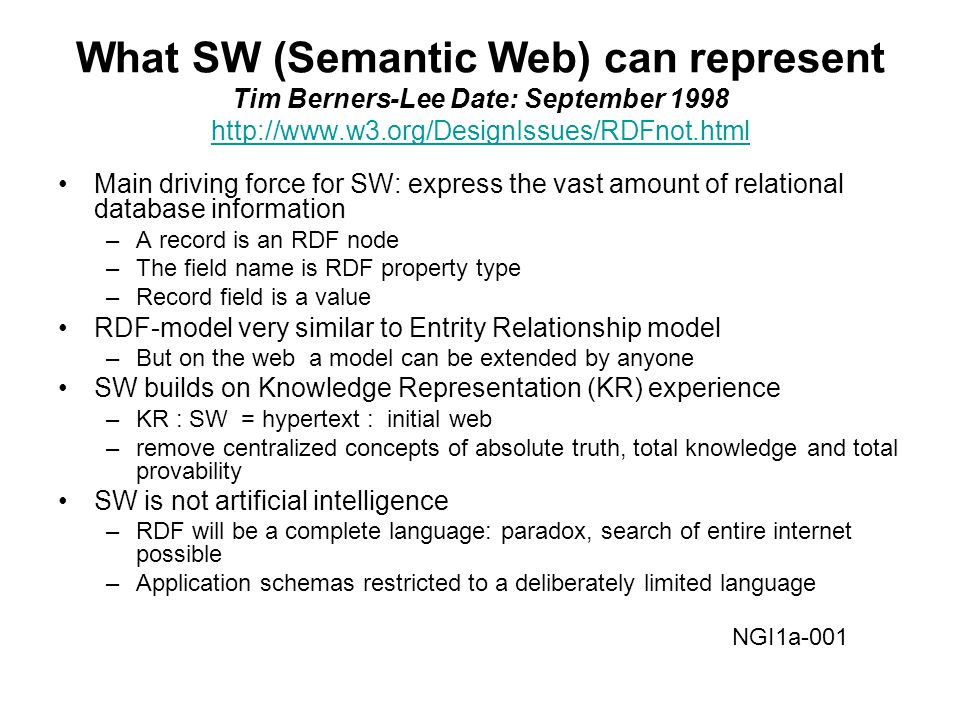 What SW (Semantic Web) can represent Tim Berners-Lee Date: September 1998 http://www.w3.org/DesignIssues/RDFnot.html http://www.w3.org/DesignIssues/RDFnot.html Main driving force for SW: express the vast amount of relational database information –A record is an RDF node –The field name is RDF property type –Record field is a value RDF-model very similar to Entrity Relationship model –But on the web a model can be extended by anyone SW builds on Knowledge Representation (KR) experience –KR : SW = hypertext : initial web –remove centralized concepts of absolute truth, total knowledge and total provability SW is not artificial intelligence –RDF will be a complete language: paradox, search of entire internet possible –Application schemas restricted to a deliberately limited language NGI1a-001