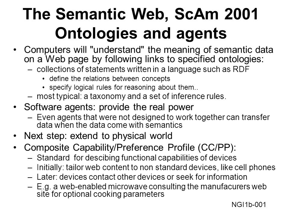 The Semantic Web, ScAm 2001 Ontologies and agents Computers will understand the meaning of semantic data on a Web page by following links to specified ontologies: –collections of statements written in a language such as RDF define the relations between concepts specify logical rules for reasoning about them..