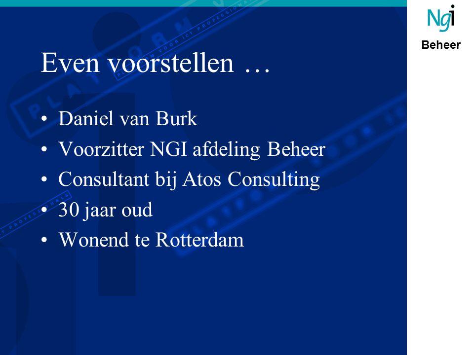 Beheer Even voorstellen … Daniel van Burk Voorzitter NGI afdeling Beheer Consultant bij Atos Consulting 30 jaar oud Wonend te Rotterdam