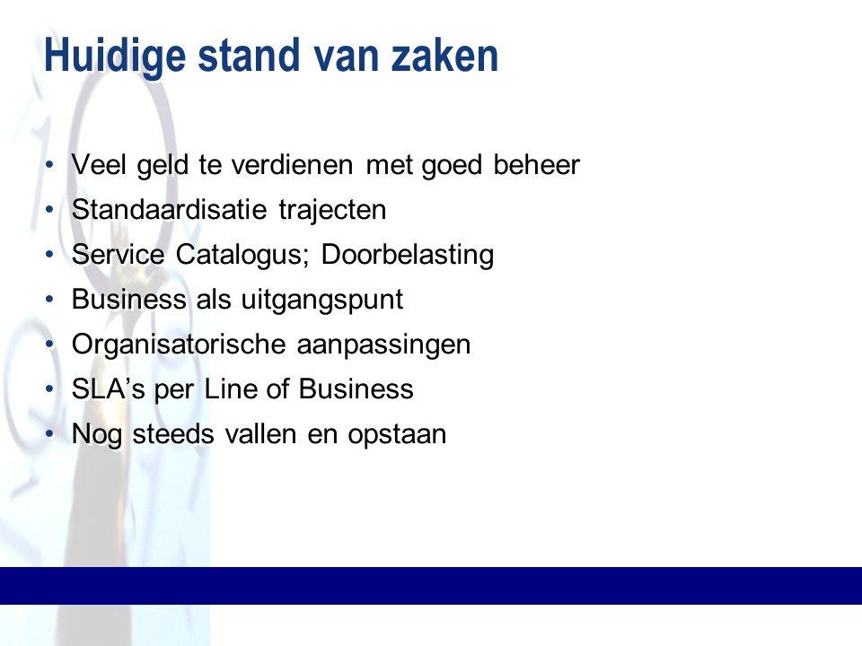 Huidige stand van zaken Veel geld te verdienen met goed beheer Standaardisatie trajecten Service Catalogus; Doorbelasting Business als uitgangspunt Or