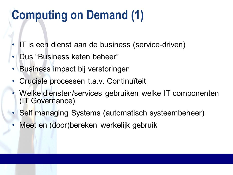 Computing on Demand (1) IT is een dienst aan de business (service-driven) Dus Business keten beheer Business impact bij verstoringen Cruciale processen t.a.v.