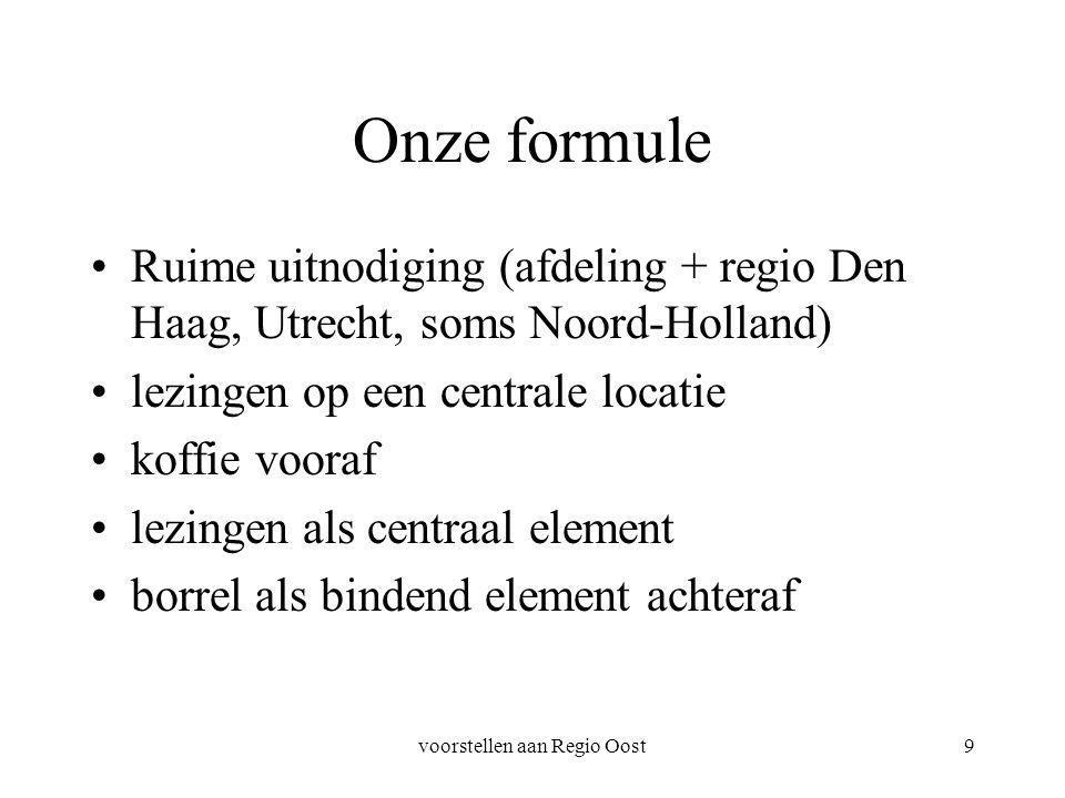 voorstellen aan Regio Oost9 Onze formule Ruime uitnodiging (afdeling + regio Den Haag, Utrecht, soms Noord-Holland) lezingen op een centrale locatie koffie vooraf lezingen als centraal element borrel als bindend element achteraf