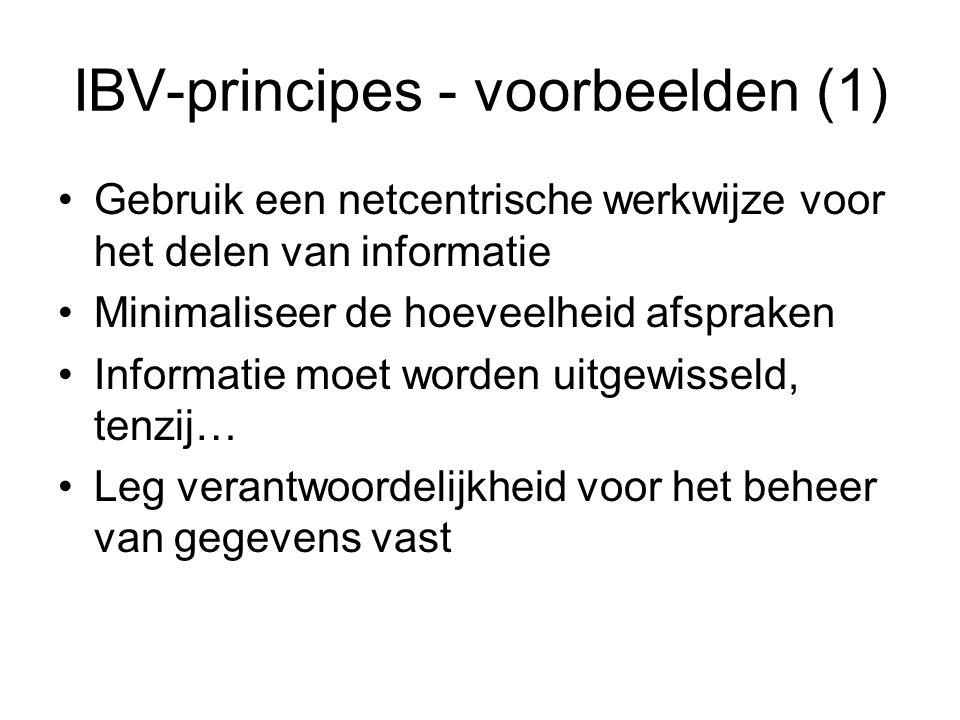 IBV-principes - voorbeelden (1) Gebruik een netcentrische werkwijze voor het delen van informatie Minimaliseer de hoeveelheid afspraken Informatie moet worden uitgewisseld, tenzij… Leg verantwoordelijkheid voor het beheer van gegevens vast